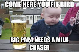 Big Milk Meme - come here you fit bird big papa needs a milk chaser drunk baby 1