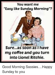 Sunday Morning Memes - you want me easy like sunday morning sureas soon as i have my