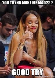 Good Try Meme - you tryna make me mad good try rihanna thumb meme generator