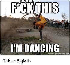 Big Milk Meme - fck this i m dancing memegeneratornet this bigmilk dancing meme