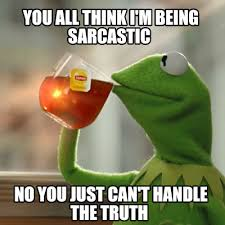 You Can T Handle The Truth Meme - meme creator you all think i m being sarcastic no you just can t