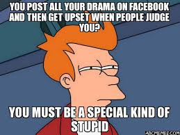 Facebook Post Meme - you post all your drama on facebook and then get upset when people