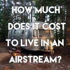 how much does it cost to live in an airstream u2013 a small life