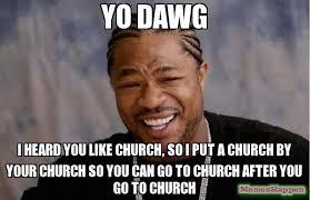 Church Memes - yo dawg i heard you like church so i put a church by your church