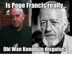 Obi Wan Kenobi Meme - is pope francis really obi wan kenobi in disguise obi wan kenobi