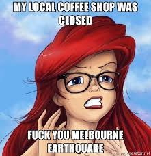 Melbourne Earthquake Meme - my local coffee shop was closed fuck you melbourne earthquake