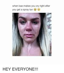 Spray Tan Meme - when bae makes you cry right after you get a spray tan hey everyone