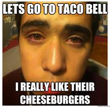 High Meme - lets go to taco bell i really like their cheeseburgers high