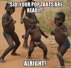 Poptarts Meme - quot sid your pop tarts are ready quot alright dancing