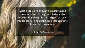 quotes about friendship enduring most people are enduring a marginalized isolation one of the