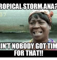 Storm Meme - ropical stormana int nobody got tim for that storm meme on me me