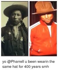 Pharrell Hat Meme - yo u been wearin the same hat for 400 years smh pharrell meme on me me