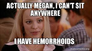 Megan Meme - actually megan i can t sit anywhere i have hemorrhoids mean girls