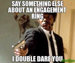 Engagement Meme - say something else about an engagement ring i double dare you meme