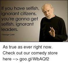 George Carlin Meme - if you have selfish ignorant citizens you re gonna get selfish