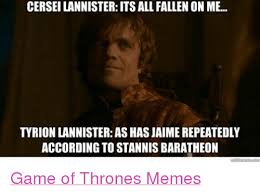 Tyrion Meme - cerseilannister its all fallen on me tyrion lannister as has jaime