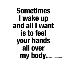 Quotes About Telling Someone You Love Them by Sometimes I Wake Up And All I Want Is To Feel Your Hands All Over