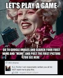 Do You Want To Play A Game Meme - lets play game goto google images and search your first name and