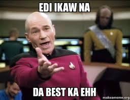 Ikaw Na Meme - edi ikaw na da best ka ehh annoyed picard make a meme