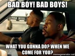 What You Gonna Do Meme - bad boy bad boys what you gonna do when we come for you bad