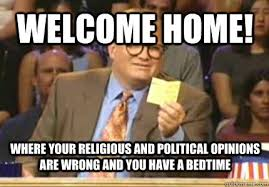 Welcome Home Meme - welcome home where your religious and political opinions are wrong