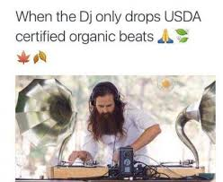 Organic Meme - when the dj only drops usda certified organic beats meme xyz