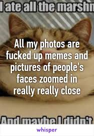 Fucked Up Memes - my photos are fucked up memes and pictures of people s faces zoomed