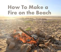 Starting A Fire Pit - how to make a fire on the beach 5 steps with pictures