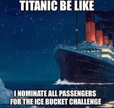 Titanic Funny Memes - titanic be like i nominate all passengers for the ice bucket