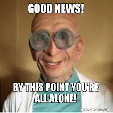 Good News Meme - good news by this point you re all alone make a meme