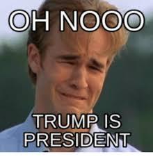 Nooo Meme - oh nooo trump is president nooo meme on me me