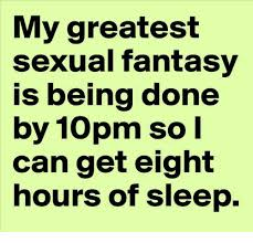 Memes Sexual - my greatest sexual fantasy is being done by 10pm so i can get eight