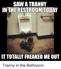 Bathroom Meme - saw a tranny in the restroom today it totally freaked me out