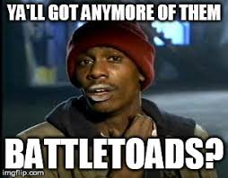 Battletoads Meme - y all got any more of that meme imgflip