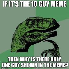 10 Guy Meme - if it s the 10 guy meme then why is there only one guy shown in the