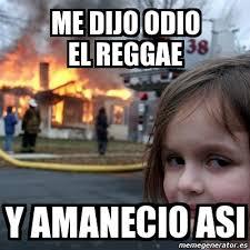 Reggae Meme - meme disaster girl me dijo odio el reggae y amanecio asi 2758196