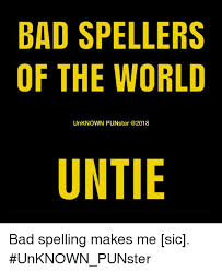 Bad Spelling Meme - bad spellers of the world unknown punster untie bad spelling makes
