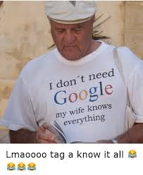 Funny Wife Memes - i don t need google my wife knows everything lmaoooo tag a know it