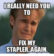 really need you to fix my stapler again stapler meme on me me