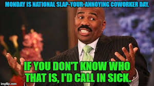 Annoying Coworker Meme - monday is national slap your annoying coworker day if you don t