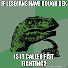 Rough Sex Meme - if lesbians have rough sex is it called fist fighting