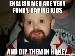 Men Meme - english men are very funny raping kids and dip them in honey meme
