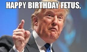 Fetus Meme - happy birthday fetus meme donald trump 73821 memeshappen