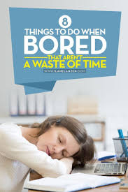 bored bored there are some articles that list off thousands of useless