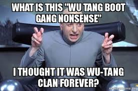Wu Tang Clan Meme - what is this quot wu tang boot gang nonsense quot i thought it was