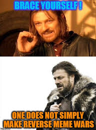 Brace Yourself Memes - brace yourself one does not simply make reverse meme wars