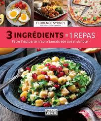 cuisine repas florence sydney 3 ingrédients 1 repas cuisine rapide livres