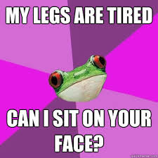 Frog Face Meme - my legs are tired can i sit on your face foul bachelorette frog