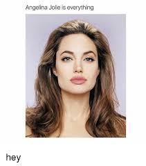 Angelina Jolie Meme - angelina jolie is everything hey angelina jolie meme on esmemes com