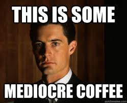 Twin Peaks Meme - this is some mediocre coffee twin peaks shes my cherry pie
